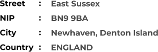 East Sussex BN9 9BA Newhaven, Denton Island ENGLAND Street        NIP             City                Country     :  :  :  :