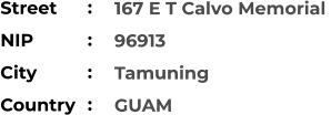 167 E T Calvo Memorial  96913 Tamuning GUAM Street        NIP             City                Country     :  :  :  :