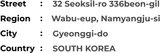 32 Seoksil-ro 336beon-gil  Gyeonggi-do SOUTH KOREA Street        Region         Wabu-eup, Namyangju-si City                Country     :  :  :  :