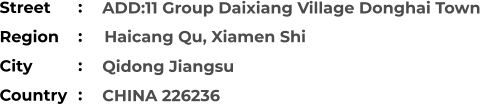 ADD:11 Group Daixiang Village Donghai Town   Qidong Jiangsu CHINA 226236 Street        Region          Haicang Qu, Xiamen Shi City                Country     :  :  :  :